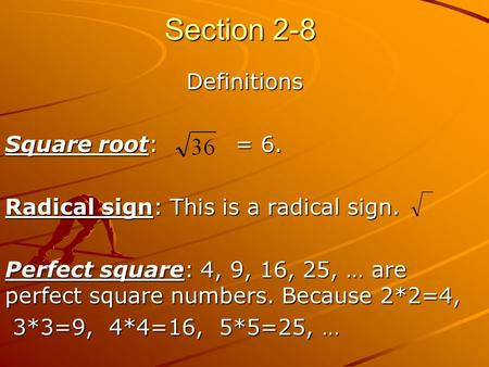 Section 2-8 Definitions Square root: = 6. Radical sign: This is a radical sign. Perfect square: 4, 9, 16, 25, … are perfect square numbers. Because 2*2=4,