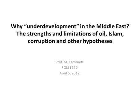 "Why ""underdevelopment"" in the Middle East? The strengths and limitations <strong>of</strong> oil, Islam, corruption and other hypotheses Prof. M. Cammett POLS1270 April."