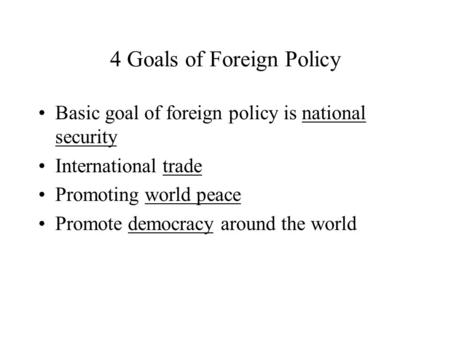 4 Goals of Foreign Policy Basic goal of foreign policy is national security International trade Promoting world peace Promote democracy around the world.