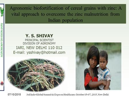 Y. S. SHIVAY PRINCIPAL SCIENTIST DIVISION <strong>OF</strong> AGRONOMY IARI, NEW DELHI 110 012 Agronomic biofortification <strong>of</strong> cereal grains.