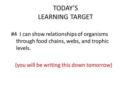 TODAY'S LEARNING TARGET #4 I can show relationships of organisms through food chains, webs, and trophic levels. (you will be writing this down tomorrow)