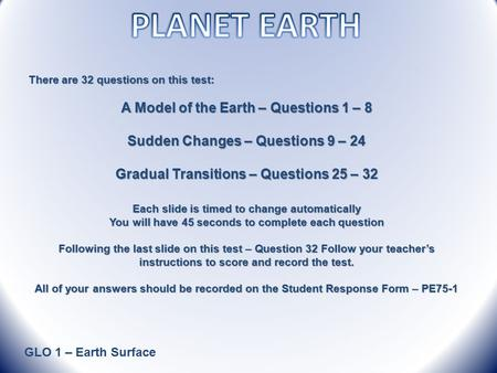GLO 1 – Earth Surface There are 32 questions on this test: A Model <strong>of</strong> the Earth – Questions 1 – 8 Sudden Changes – Questions 9 – 24 Gradual Transitions.