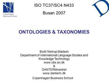 ISO TC37/SC4 N433 Busan 2007 ONTOLOGIES & TAXONOMIES Bodil Nistrup Madsen Department of International Language <strong>Studies</strong> and Knowledge Technology www.cbs.isv.dk.