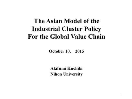 The Asian Model of the <strong>Industrial</strong> Cluster Policy For the Global Value Chain October 10, 2015 Akifumi Kuchiki Nihon University 1.
