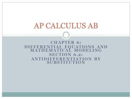 CHAPTER 6: DIFFERENTIAL EQUATIONS AND MATHEMATICAL MODELING SECTION 6.2: ANTIDIFFERENTIATION BY SUBSTITUTION AP CALCULUS AB.
