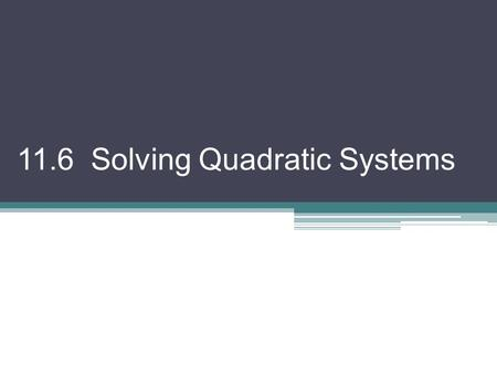 11.6 Solving Quadratic Systems. Two equations of the form Ax 2 + Bxy + Cy 2 + Dx + Ey + F = 0 considered together is called a quadratic system. You can.