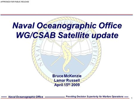 Naval Oceanographic Office Providing Decision Superiority for Warfare Operations APPROVED FOR PUBLIC RELEASE 1 Naval Oceanographic Office WG/CSAB <strong>Satellite</strong>.