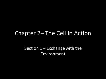 Chapter 2– The Cell In Action Section 1 – Exchange with the Environment.