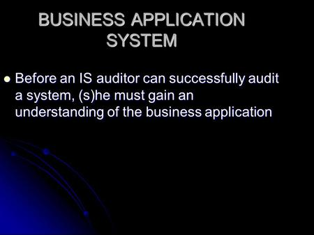 BUSINESS APPLICATION <strong>SYSTEM</strong> Before an IS auditor can successfully audit a <strong>system</strong>, (s)he must gain an understanding of the business application Before an.