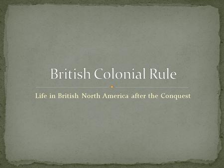 Life in British North America after the Conquest.