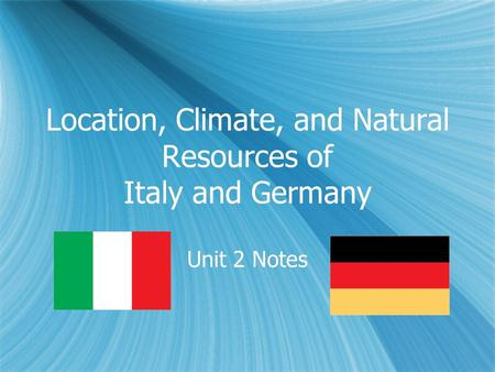 Location, Climate, and Natural Resources of Italy and Germany Unit 2 Notes.