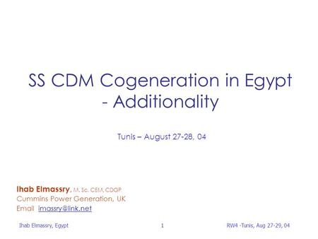 Ihab Elmassry, Egypt 1 RW4 -Tunis, Aug 27-29, 04 SS CDM <strong>Cogeneration</strong> in Egypt - Additionality Ihab Elmassry, M. Sc. CEM, CDGP Cummins Power Generation,