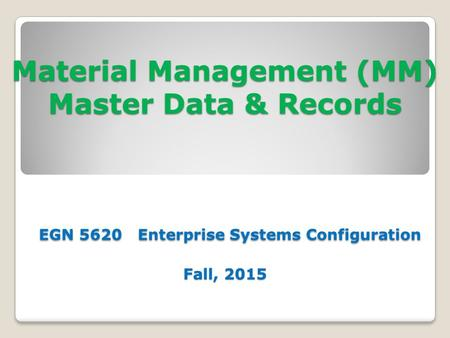 Material Management (MM) <strong>Master</strong> Data & Records EGN 5620 Enterprise Systems Configuration Fall, 2015.