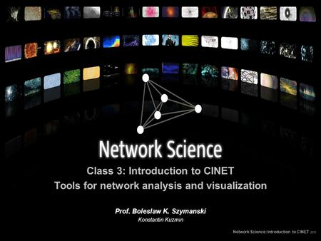 Class 3: Introduction to CINET Tools for network analysis and visualization Network Science: Introduction to CINET 2015 Prof. Boleslaw K. Szymanski Konstantin.
