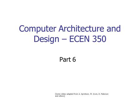 Computer Architecture and Design – ECEN 350 Part 6 [Some slides adapted from A. Sprintson, M. Irwin, D. Paterson and others]