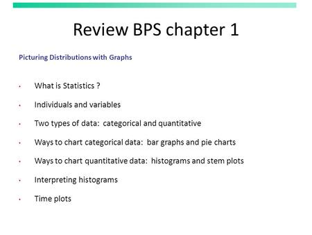 Review BPS chapter 1 Picturing Distributions with Graphs What is Statistics ? Individuals and variables Two types of data: categorical and quantitative.