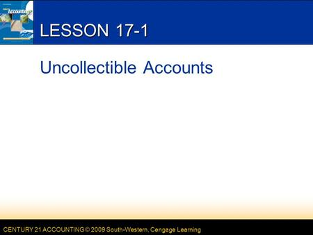 CENTURY 21 ACCOUNTING © 2009 South-Western, Cengage Learning LESSON 17-1 Uncollectible Accounts.