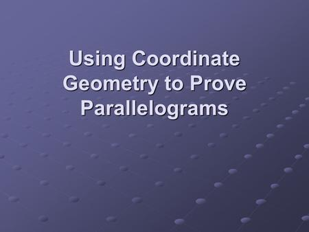 Using Coordinate Geometry to Prove Parallelograms
