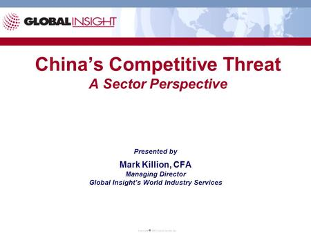 China's Competitive Threat A Sector Perspective Presented by Mark Killion, CFA Managing Director Global Insight's World Industry Services.
