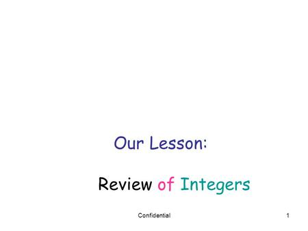 Confidential1 Our Lesson: Review of Integers. Confidential2 opposites Integers are all of the positive whole numbers, their opposites and zero Example.