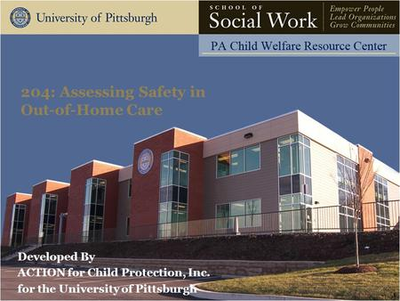 Developed By ACTION for Child Protection, Inc. for the University of Pittsburgh 204: Assessing Safety in Out-of-<strong>Home</strong> Care 1.
