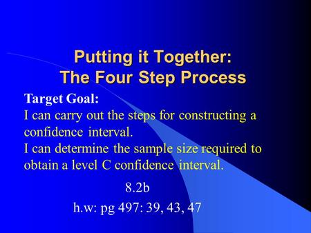 Putting it Together: The Four Step Process 8.2b h.w: pg 497: 39, 43, 47 Target Goal: I can carry out the steps for constructing a confidence interval.