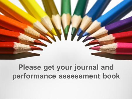 Please get your journal and performance assessment book