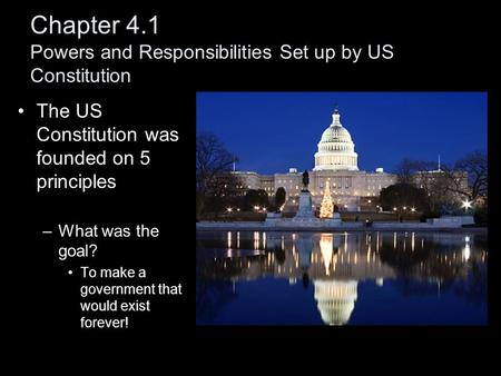 Chapter 4.1 Powers and Responsibilities Set up by US Constitution The US Constitution was founded on 5 principles –What was the goal? To make a government.