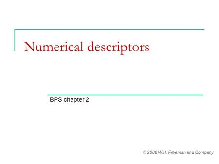 Numerical descriptors BPS chapter 2 © 2006 W.H. Freeman and Company.