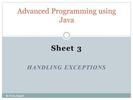 Sheet 3 <strong>HANDLING</strong> EXCEPTIONS Advanced Programming using Java By Nora Alaqeel.