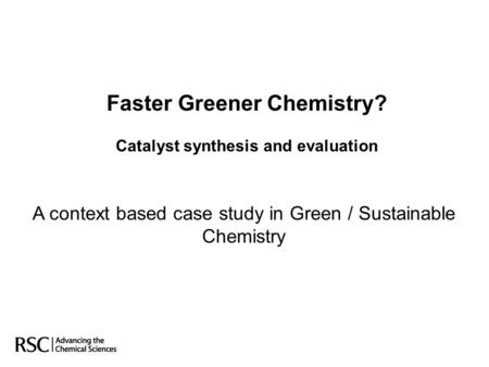 Faster Greener <strong>Chemistry</strong>? Catalyst synthesis and evaluation A context based case study in Green / Sustainable <strong>Chemistry</strong>.