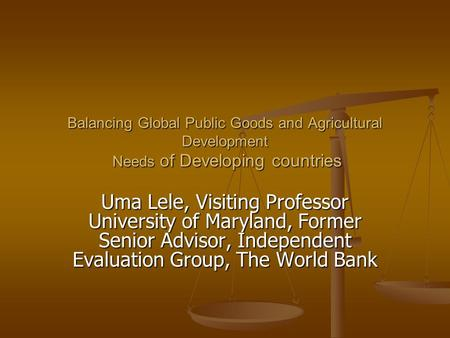 Balancing Global Public Goods and <strong>Agricultural</strong> Development Needs of Developing countries Uma Lele, Visiting Professor University of Maryland, Former Senior.