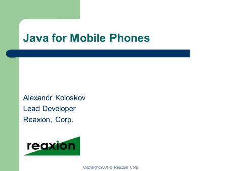 Java for Mobile <strong>Phones</strong> Alexandr Koloskov Lead Developer Reaxion, Corp. Copyright 2001 © Reaxion, Corp.
