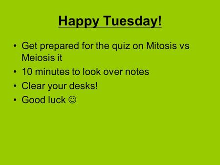 Happy Tuesday! Get prepared for the quiz on Mitosis vs Meiosis it 10 minutes to look over notes Clear your desks! Good luck.