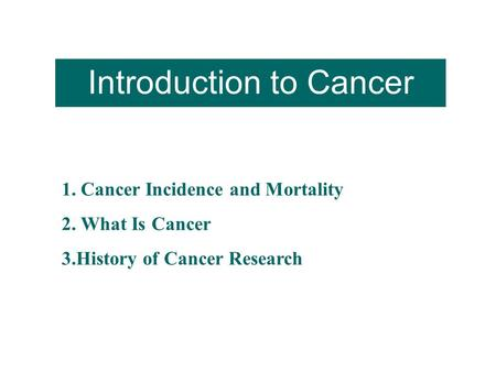 Introduction to Cancer 1. Cancer Incidence <strong>and</strong> Mortality 2. What Is Cancer 3.History of Cancer Research.
