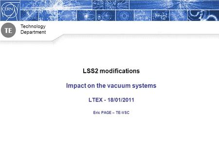 <strong>Technology</strong> Department LSS2 modifications Impact on the vacuum systems LTEX - 18/01/2011 Eric PAGE – TE-VSC.