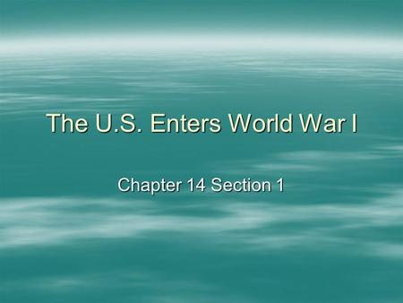 The U.S. Enters World War I Chapter 14 Section 1.