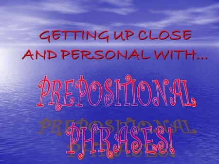 GETTING UP CLOSE AND PERSONAL WITH.... WHAT IS A PREPSOTION? A PREPOSITION IS A WORD OR PHRASE TYPICALLY BEFORE A SUBSTANTIVE AND INDICATING THE RELATION.