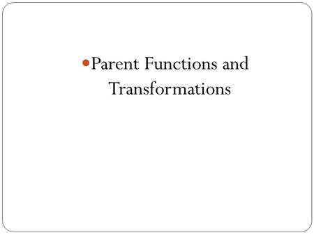 Parent Functions and Transformations. Transformation of Functions Recognize graphs of common functions Use shifts to graph functions Use reflections to.
