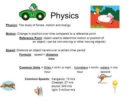 Physics Physics: The study of forces, motion and energy Motion: Change in position over time compared to a reference point Reference Point: object used.