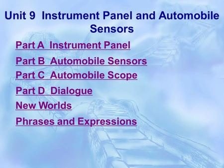 Unit 9 Instrument Panel and <strong>Automobile</strong> Sensors Part A Instrument Panel Part B <strong>Automobile</strong> Sensors Part C <strong>Automobile</strong> Scope Part D Dialogue New Worlds Phrases.