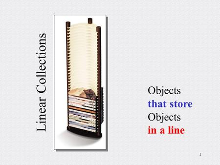 1 Linear Collections <strong>Objects</strong> that store <strong>Objects</strong> in a line.