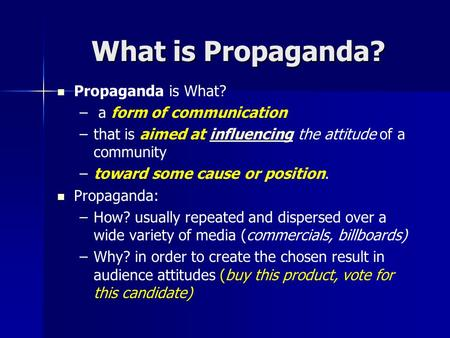 What is Propaganda? Propaganda is What? – – a form of communication – –that is aimed at influencing the attitude of a communityinfluencing – –toward some.
