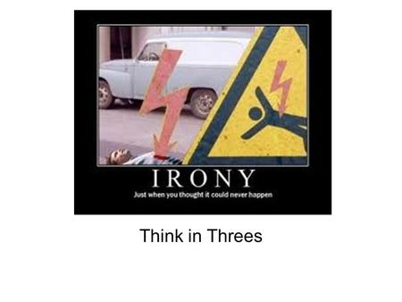IRONY Think in Threes. Irony Irony is a contradiction/ disagreement/ incongruity between two things: what is said and what is meant, what appears to be.