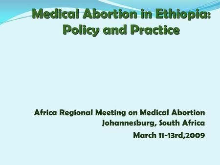 Medical <strong>Abortion</strong> in Ethiopia: Policy and Practice Africa Regional Meeting on Medical <strong>Abortion</strong> Johannesburg, South Africa March 11-13rd,2009.
