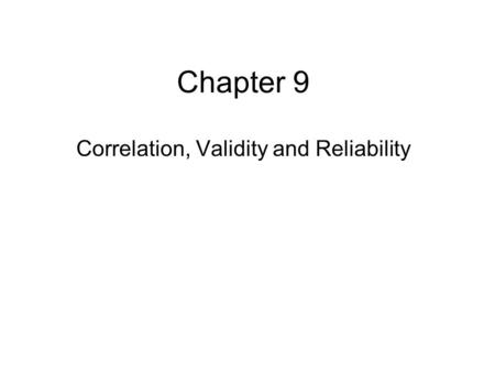 Chapter 9 Correlation, <strong>Validity</strong> <strong>and</strong> <strong>Reliability</strong>. Nature of Correlation Association – an attempt to describe or understand Not causal –However, many people.
