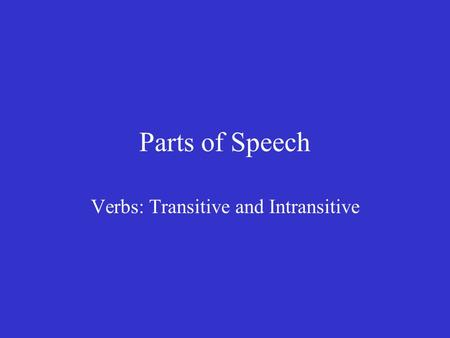 Parts of Speech Verbs: Transitive and Intransitive.