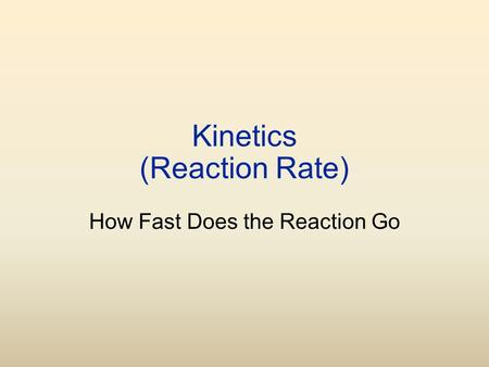 Kinetics (Reaction Rate) How Fast Does the Reaction Go.