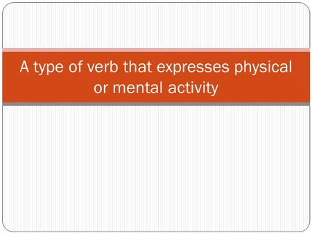 A type of verb that expresses physical or mental activity.