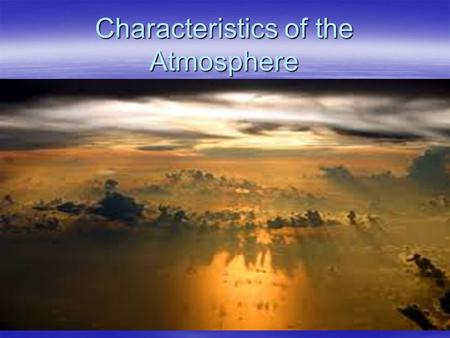 Characteristics of the Atmosphere. ATMOSPHERE is mixture of gases that surround the Earth. About 99% of the atmosphere is composed of nitrogen and oxygen.About.